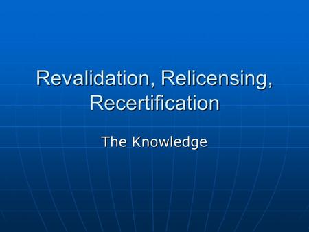 Revalidation, Relicensing, Recertification The Knowledge.