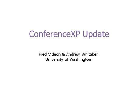 ConferenceXP Update Fred Videon & Andrew Whitaker University of Washington.