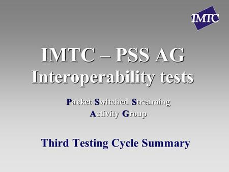 IMTC – PSS AG Interoperability tests Third Testing Cycle Summary Packet Switched Streaming Activity Group.