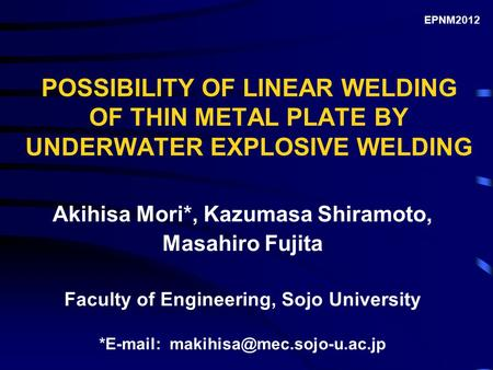 POSSIBILITY OF LINEAR WELDING OF THIN METAL PLATE BY UNDERWATER EXPLOSIVE WELDING Akihisa Mori*, Kazumasa Shiramoto, Masahiro Fujita Faculty of Engineering,
