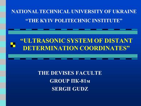 """ULTRASONIC SYSTEM OF DISTANT DETERMINATION COORDINATES"" THE DEVISES FACULTE GROUP ПК-81м SERGII GUDZ NATIONAL TECHNICAL UNIVERSITY OF UKRAINE ""THE KYIV."