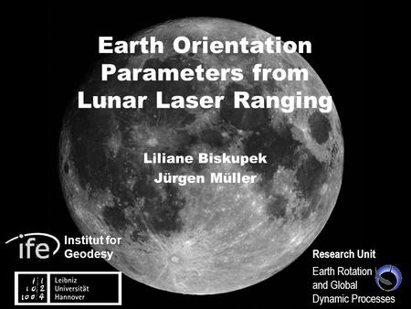 Institut for Geodesy Research Unit Earth Rotation and Global Dynamic Processes Earth Orientation Parameters from Lunar Laser Ranging Liliane Biskupek Jürgen.