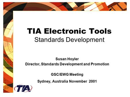 TIA Electronic Tools Standards Development Susan Hoyler Director, Standards Development and Promotion GSC/EWG Meeting Sydney, Australia November 2001.