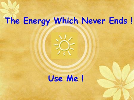 Use Me ! The Energy Which Never Ends !. Energy Crisis is the one of the major issues which influence our lifestyle. Its not pertaining to a particular.