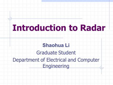 Introduction to Radar Shaohua Li Graduate Student Department of Electrical and Computer Engineering.
