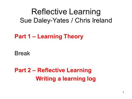 1 Reflective Learning Sue Daley-Yates / Chris Ireland Part 1 – Learning Theory Break Part 2 – Reflective Learning Writing a learning log.