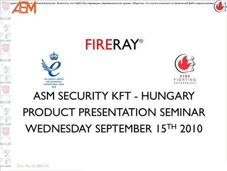 Doc. No: 32-0007-01 FIRERAY ® ASM SECURITY KFT - HUNGARY PRODUCT PRESENTATION SEMINAR WEDNESDAY SEPTEMBER 15 TH 2010.