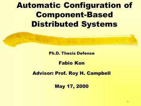 1 Automatic Configuration of Component-Based Distributed Systems Ph.D. Thesis Defense Fabio Kon Advisor: Prof. Roy H. Campbell May 17, 2000.