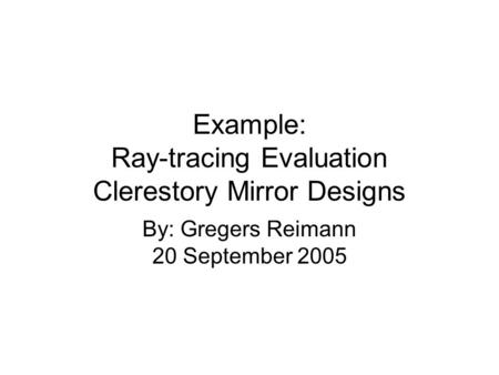 Example: Ray-tracing Evaluation Clerestory Mirror Designs By: Gregers Reimann 20 September 2005.