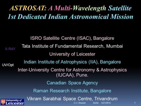 5/21/2015G.C.Stewart Berlin 1 ASTROSAT: A Multi-Wavelength Satellite 1st Dedicated Indian Astronomical Mission ISRO Satellite Centre (ISAC), Bangalore.