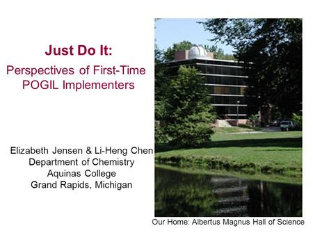 Just Do It: Perspectives of First-Time POGIL Implementers Elizabeth Jensen & Li-Heng Chen Department of Chemistry Aquinas College Grand Rapids, Michigan.