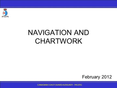 CANADIAN COAST GUARD AUXILIARY - PACIFIC NAVIGATION AND CHARTWORK CANADIAN COAST GUARD AUXILIARY - PACIFIC February 2012.