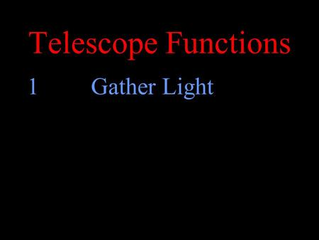 Telescope Functions 1Gather Light. Gather Light 9x How much more light does the bigger telescope gather? r2r2.