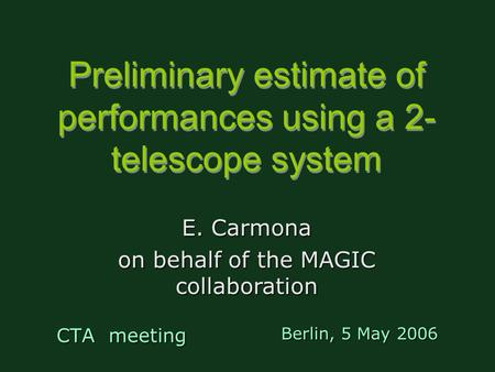 Preliminary estimate of performances using a 2- telescope system CTA meeting E. Carmona on behalf of the MAGIC collaboration Berlin, 5 May 2006.