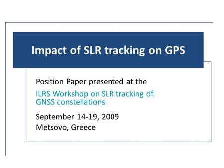 Impact of SLR tracking on GPS Position Paper presented at the ILRS Workshop on SLR tracking of GNSS constellations September 14-19, 2009 Metsovo, Greece.