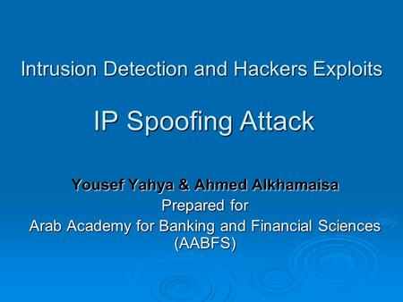 Intrusion Detection and Hackers Exploits IP Spoofing Attack Yousef Yahya & Ahmed Alkhamaisa Prepared for Arab Academy for Banking and Financial Sciences.