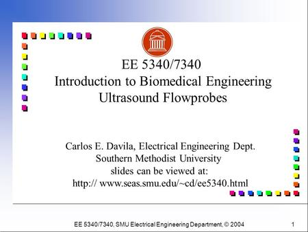 EE 5340/7340, SMU Electrical Engineering Department, © 2004 1 Carlos E. Davila, Electrical Engineering Dept. Southern Methodist University slides can be.