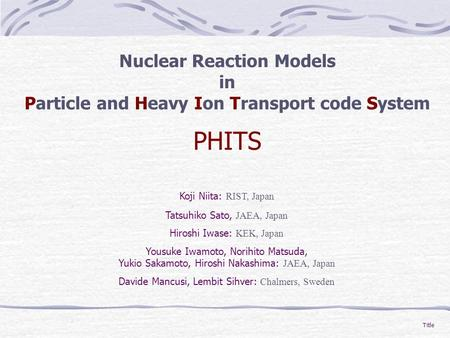 Title Nuclear Reaction Models in Particle and Heavy Ion Transport code System PHITS Koji Niita: RIST, Japan Tatsuhiko Sato, JAEA, Japan Hiroshi Iwase: