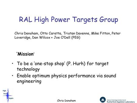 Chris Densham RAL High Power Targets Group To be a 'one-stop shop' (P. Hurh) for target technology Enable optimum physics performance via sound engineering.