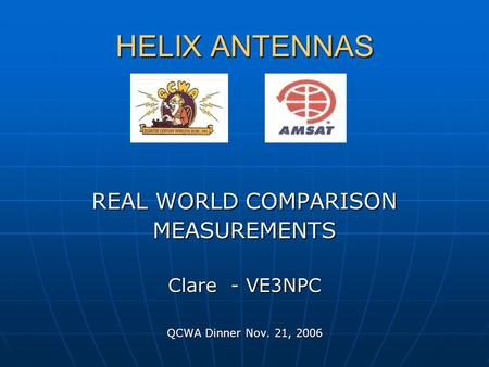 HELIX ANTENNAS REAL WORLD COMPARISON MEASUREMENTS Clare - VE3NPC QCWA Dinner Nov. 21, 2006.