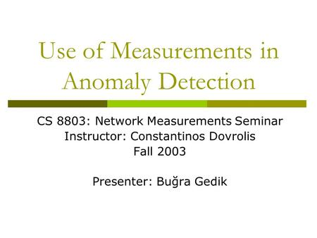 Use of Measurements in Anomaly Detection CS 8803: Network Measurements Seminar Instructor: Constantinos Dovrolis Fall 2003 Presenter: Buğra Gedik.