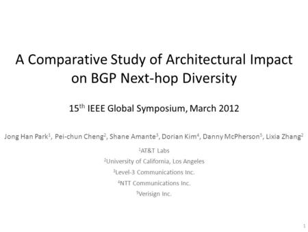 A Comparative Study of Architectural Impact on BGP Next-hop Diversity 15 th IEEE Global Symposium, March 2012 Jong Han Park 1, Pei-chun Cheng 2, Shane.