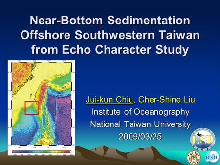 Near-Bottom Sedimentation Offshore Southwestern Taiwan from Echo Character Study Jui-kun Chiu, Cher-Shine Liu Institute of Oceanography National Taiwan.