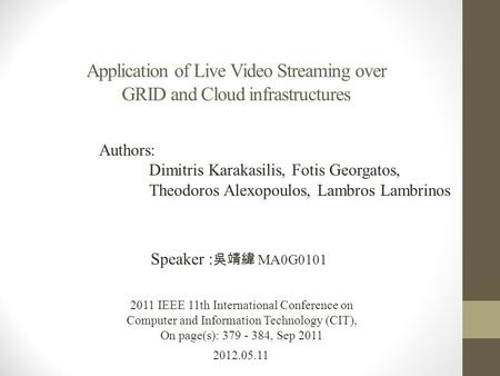 Application of Live Video Streaming over GRID and Cloud infrastructures 2012.05.11 Speaker : 吳靖緯 MA0G0101 2011 IEEE 11th International Conference on Computer.