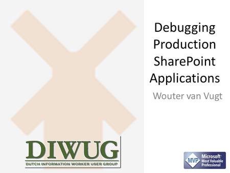 Debugging Production SharePoint Applications Wouter van Vugt.