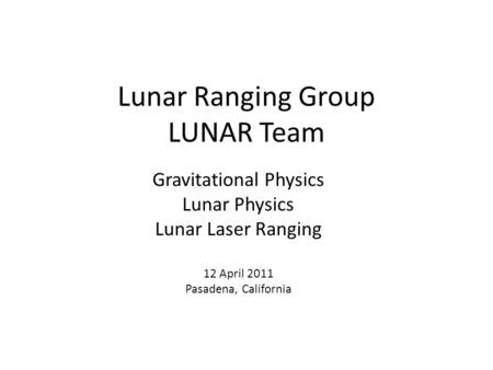 Lunar Ranging Group LUNAR Team Gravitational Physics Lunar Physics Lunar Laser Ranging 12 April 2011 Pasadena, California.