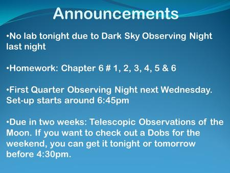 Announcements No lab tonight due to Dark Sky Observing Night last night Homework: Chapter 6 # 1, 2, 3, 4, 5 & 6 First Quarter Observing Night next Wednesday.