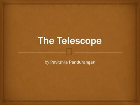 By Pavitthra Pandurangan.  What is the telescope? An object used to make distant objects appear closer using a series of curved mirrors or lenses.