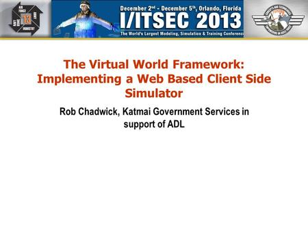 The Virtual World Framework: Implementing a Web Based Client Side Simulator Rob Chadwick, Katmai Government Services in support of ADL.