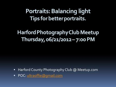 Portraits: Balancing light Tips for better portraits. Harford Photography Club Meetup Thursday, 06/21/2012 – 7:00 PM  Harford County Photography Club.