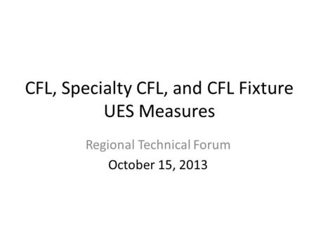 CFL, Specialty CFL, and CFL Fixture UES Measures Regional Technical Forum October 15, 2013.