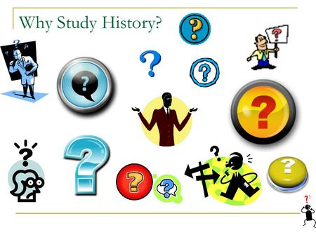 Why Study History?. Is History Useful? It doesn't help build schools, fight fires, perform operations, help sell merchandise, or launch a space shuttle.