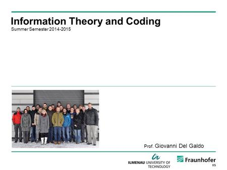 Information Theory and Coding Summer Semester 2014-2015 Prof. Giovanni Del Galdo.