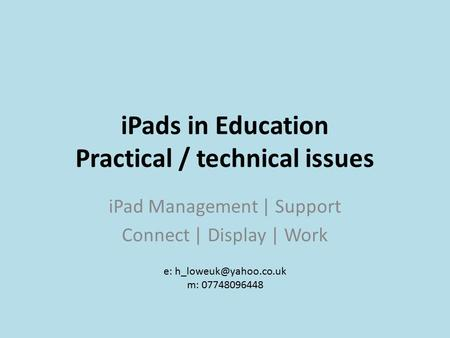 IPads in Education Practical / technical issues iPad Management | Support Connect | Display | Work e: m: 07748096448.