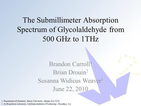 The Submillimeter Absorption Spectrum of Glycolaldehyde from 500 GHz to 1THz Brandon Carroll 1 Brian Drouin 2 Susanna Widicus Weaver 1 June 22, 2010 2.