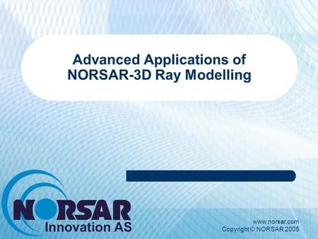 Www.norsar.com Copyright © NORSAR 2005 Advanced Applications of NORSAR-3D Ray Modelling.