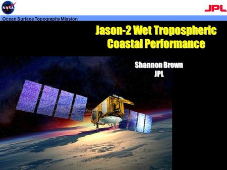 Ocean Surface Topography Mission Shannon Brown JPL Jason-2 Wet Tropospheric Coastal Performance.