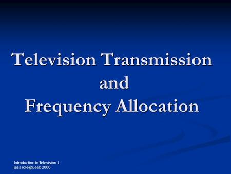 Introduction to Television 1 jess 2006 Television Transmission and Frequency Allocation.