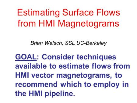 Estimating Surface Flows from HMI Magnetograms Brian Welsch, SSL UC-Berkeley GOAL: Consider techniques available to estimate flows from HMI vector magnetograms,