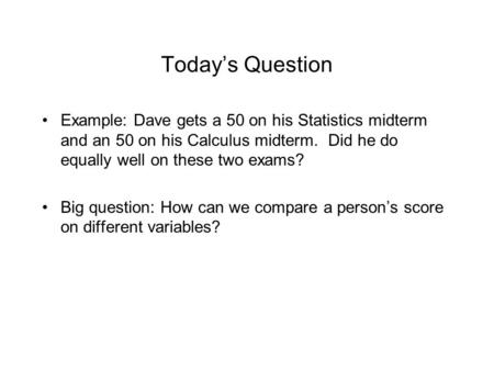 Today's Question Example: Dave gets a 50 on his Statistics midterm and an 50 on his Calculus midterm. Did he do equally well on these two exams? Big question: