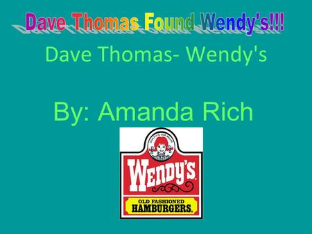 Dave Thomas- Wendy's By: Amanda Rich. Dave Thomas The name of the person is Dave Thomas. Dave Thomas was born on July 2 nd 1932. Dave Thomas was born.