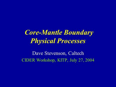 Core-Mantle Boundary Physical Processes Dave Stevenson, Caltech CIDER Workshop, KITP, July 27, 2004.