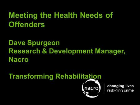 Meeting the Health Needs of Offenders Dave Spurgeon Research & Development Manager, Nacro Transforming Rehabilitation Dave Spurgeon, Research & DVE.