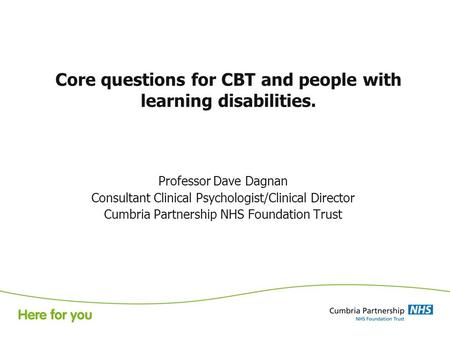 Core questions for CBT and people with learning disabilities. Professor Dave Dagnan Consultant Clinical Psychologist/Clinical Director Cumbria Partnership.