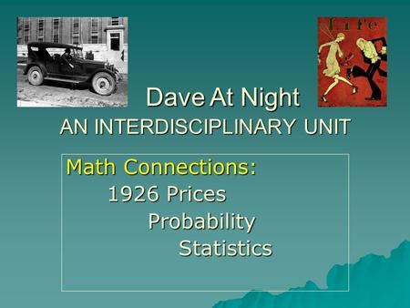 AN INTERDISCIPLINARY UNIT Math Connections: 1926 Prices Probability ProbabilityStatistics Dave At Night Dave At Night.