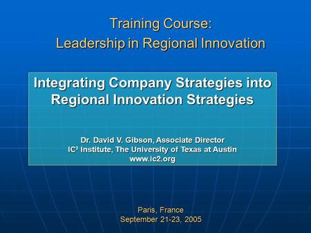 Training Course: Leadership in Regional Innovation Paris, France September 21-23, 2005 Integrating Company Strategies into Regional Innovation Strategies.